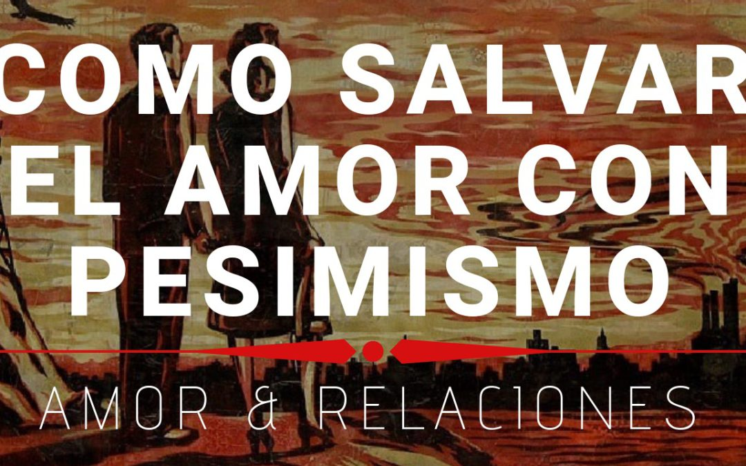 Como Salvar el Amor con Pesimismo